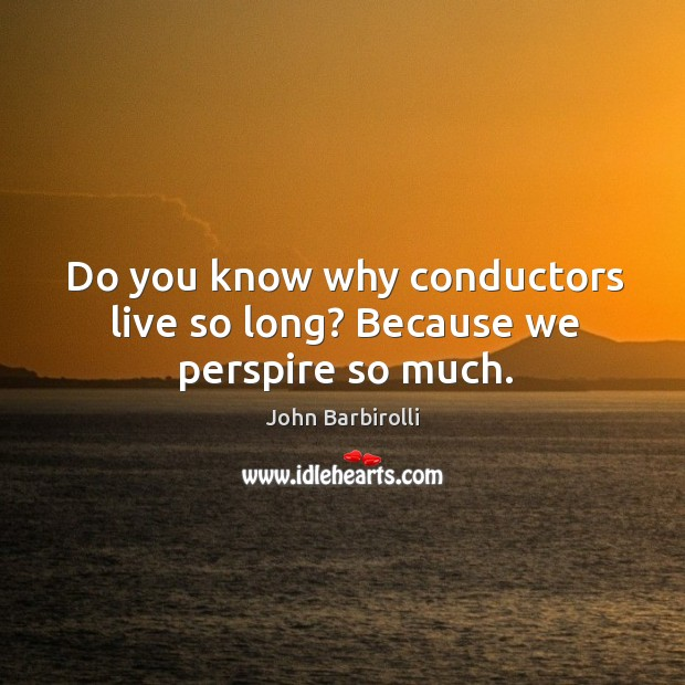 Do you know why conductors live so long? because we perspire so much. Image