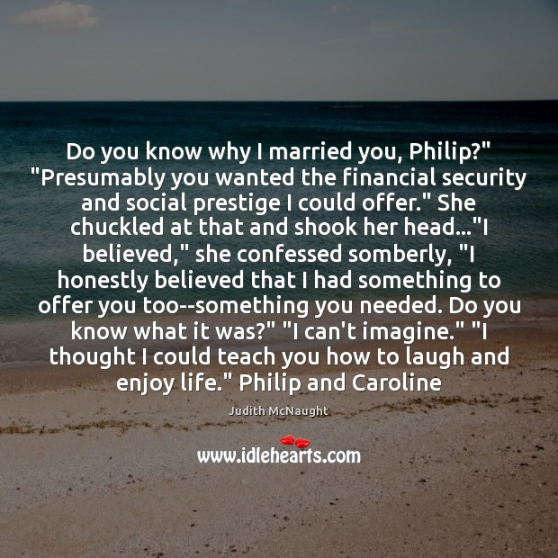 """Do you know why I married you, Philip?"""" """"Presumably you wanted the Judith McNaught Picture Quote"""