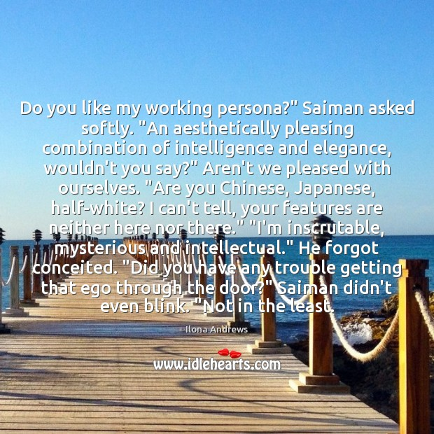 "Image, Do you like my working persona?"" Saiman asked softly. ""An aesthetically pleasing"