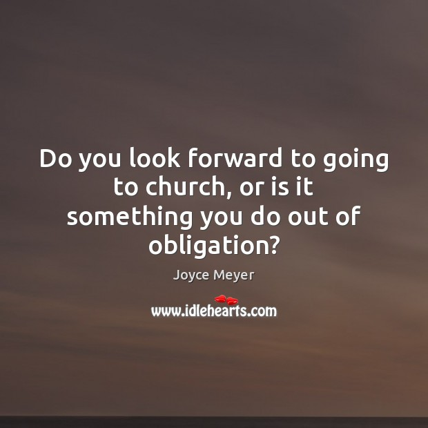 Image, Do you look forward to going to church, or is it something you do out of obligation?
