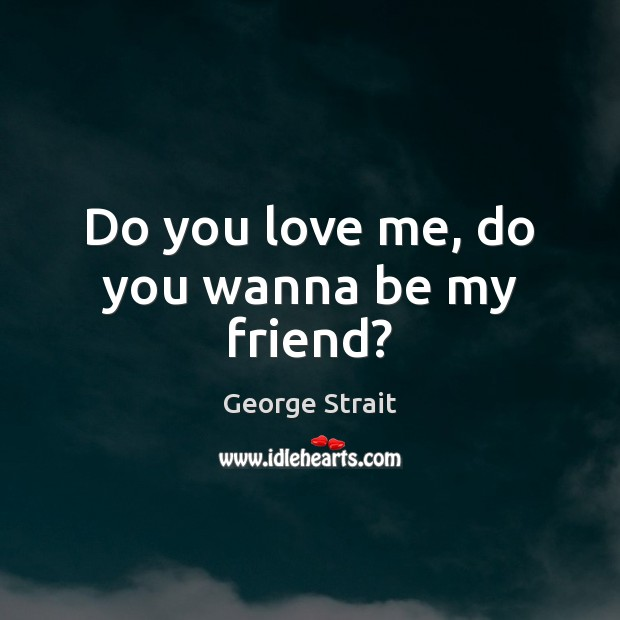 Do you love me, do you wanna be my friend? Love Me Quotes Image