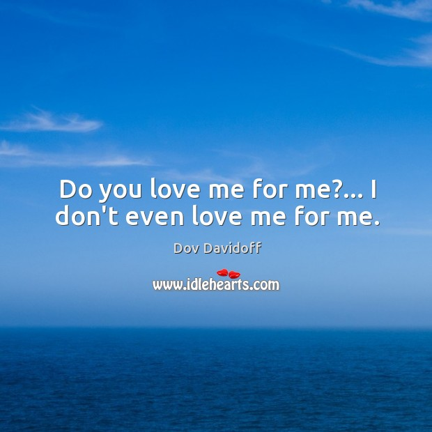 Image, Do you love me for me?… I don't even love me for me.