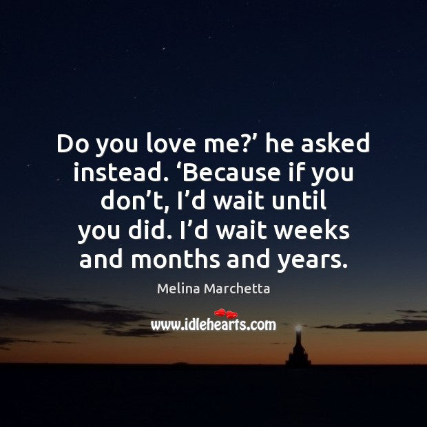 Do you love me?' he asked instead. 'Because if you don't, Melina Marchetta Picture Quote