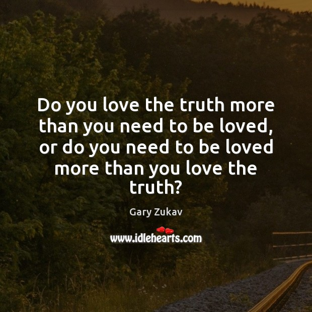 Do you love the truth more than you need to be loved, To Be Loved Quotes Image