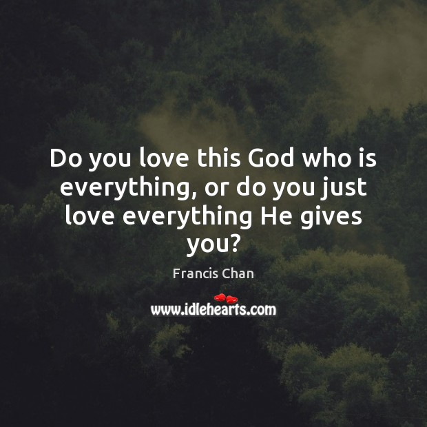 Do you love this God who is everything, or do you just love everything He gives you? Image