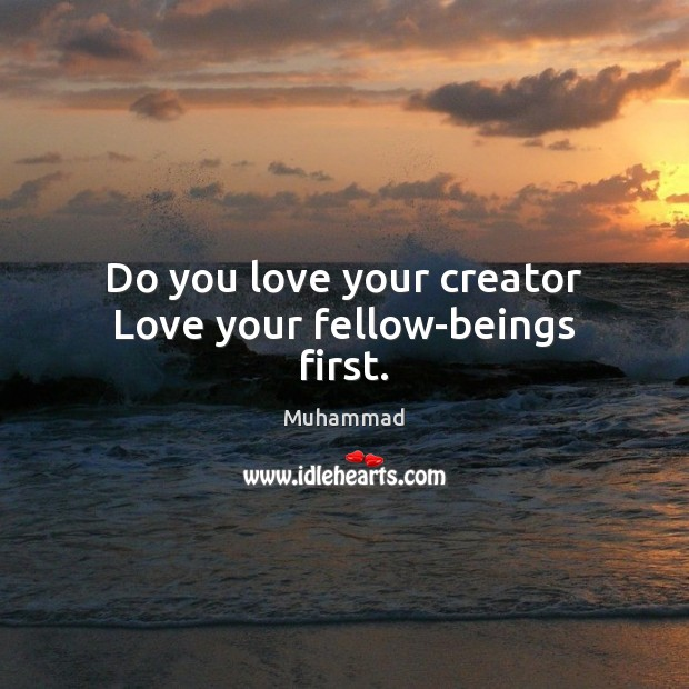 Do you love your creator Love your fellow-beings first. Muhammad Picture Quote