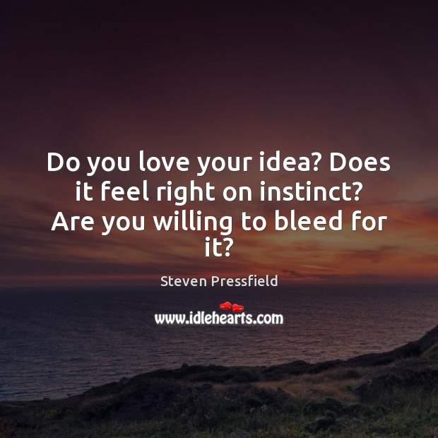 Do you love your idea? Does it feel right on instinct? Are you willing to bleed for it? Steven Pressfield Picture Quote