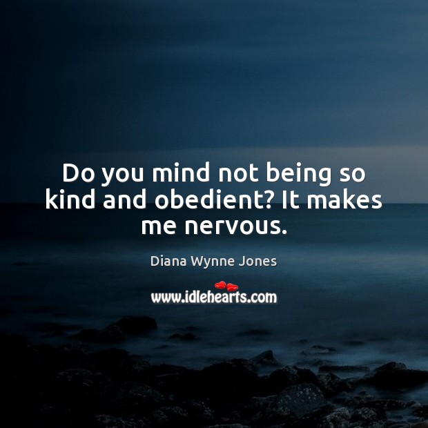 Do you mind not being so kind and obedient? It makes me nervous. Image