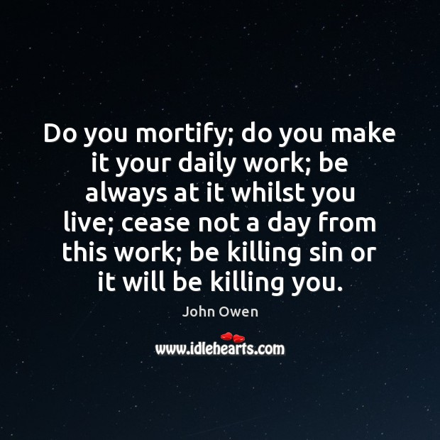 Do you mortify; do you make it your daily work; be always John Owen Picture Quote