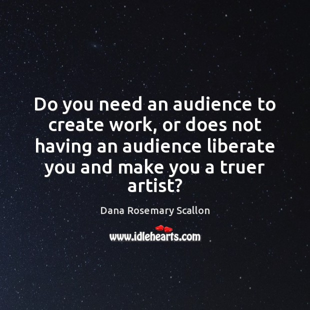 Do you need an audience to create work, or does not having Liberate Quotes Image