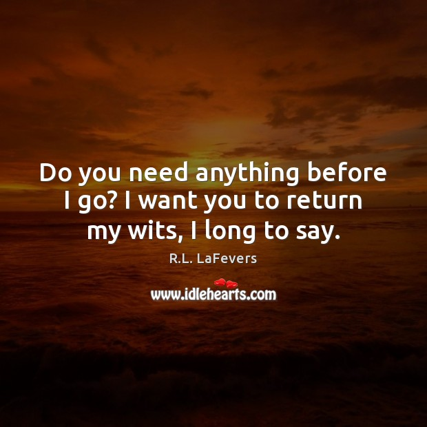 Do you need anything before I go? I want you to return my wits, I long to say. R.L. LaFevers Picture Quote