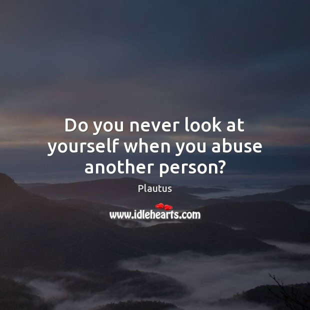 Do you never look at yourself when you abuse another person? Plautus Picture Quote