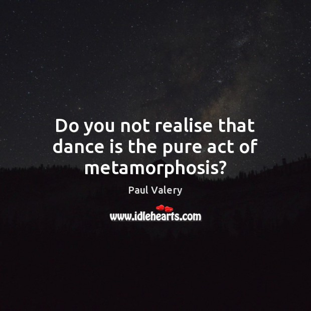 Do you not realise that dance is the pure act of metamorphosis? Paul Valery Picture Quote