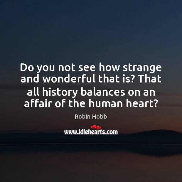 Do you not see how strange and wonderful that is? That all Image