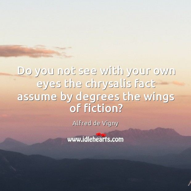 Do you not see with your own eyes the chrysalis fact assume by degrees the wings of fiction? Alfred de Vigny Picture Quote
