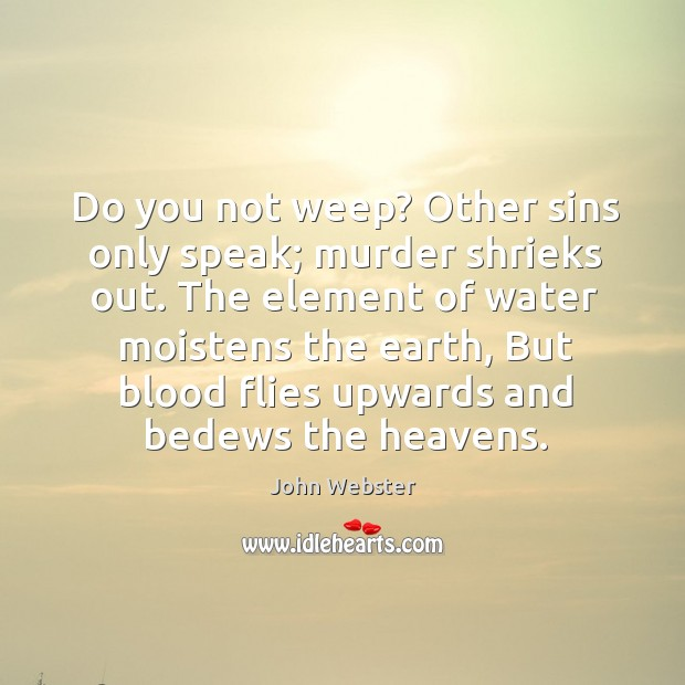 Do you not weep? Other sins only speak; murder shrieks out. The John Webster Picture Quote