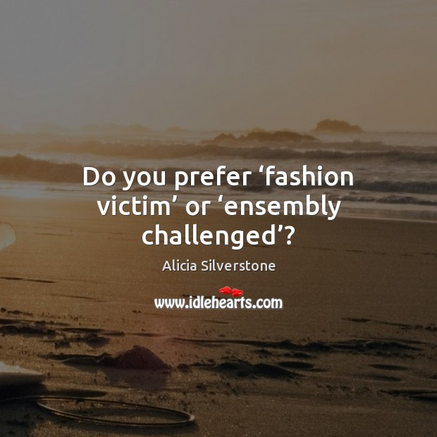 Image, Do you prefer 'fashion victim' or 'ensembly challenged'?