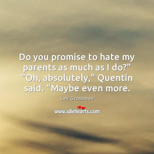 "Do you promise to hate my parents as much as I do?"" "" Lev Grossman Picture Quote"
