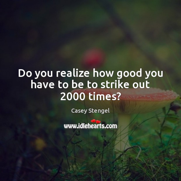 Do you realize how good you have to be to strike out 2000 times? Casey Stengel Picture Quote