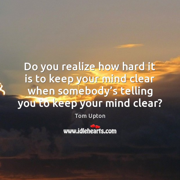 Do you realize how hard it is to keep your mind clear Tom Upton Picture Quote
