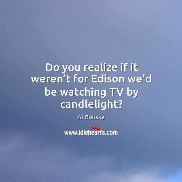 Do you realize if it weren't for edison we'd be watching tv by candlelight? Image