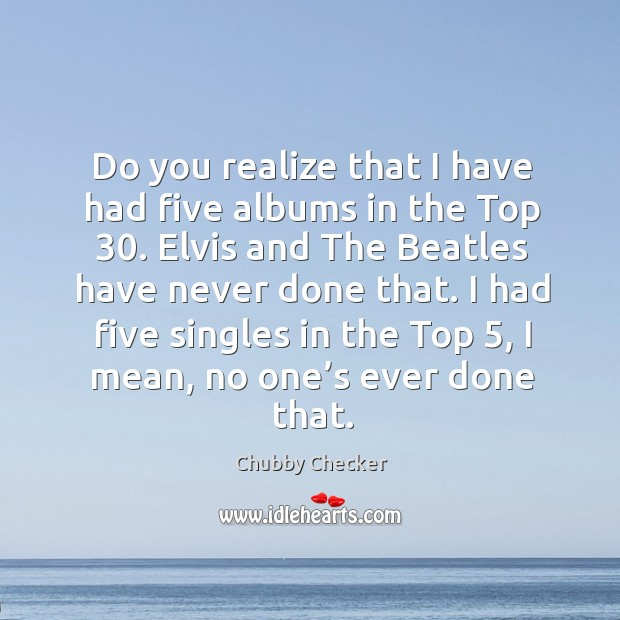 Do you realize that I have had five albums in the top 30. Elvis and the beatles have never done that. Image