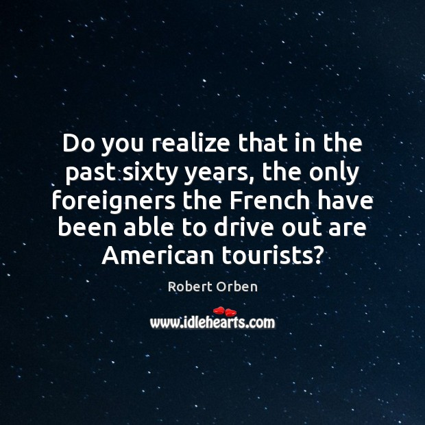 Do you realize that in the past sixty years, the only foreigners Robert Orben Picture Quote