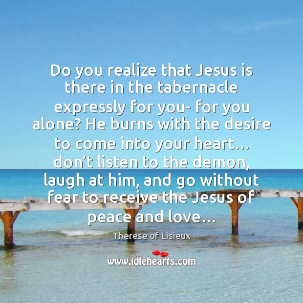 Do you realize that Jesus is there in the tabernacle expressly for Image