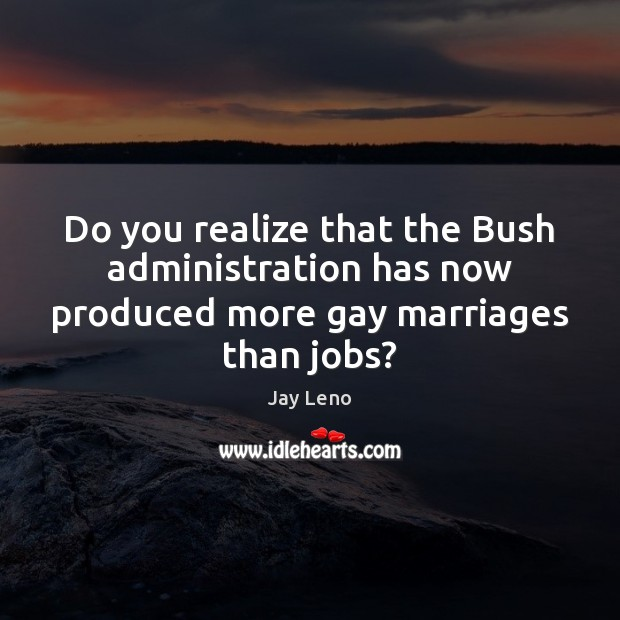 Do you realize that the Bush administration has now produced more gay marriages than jobs? Image