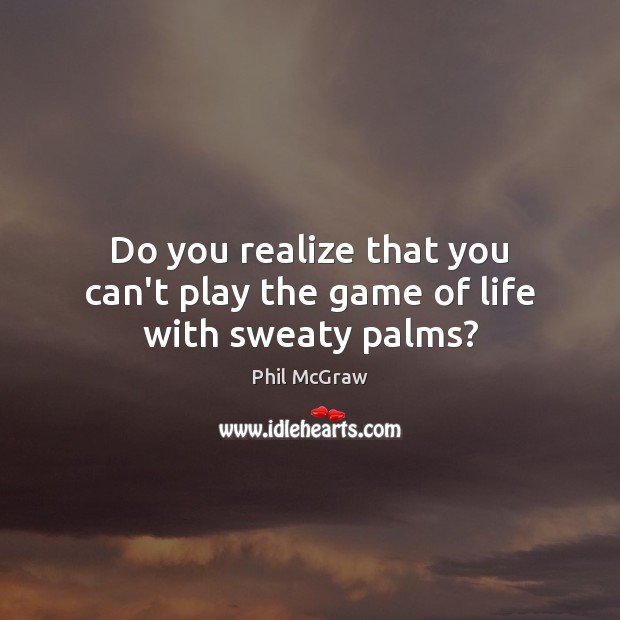 Do you realize that you can't play the game of life with sweaty palms? Phil McGraw Picture Quote