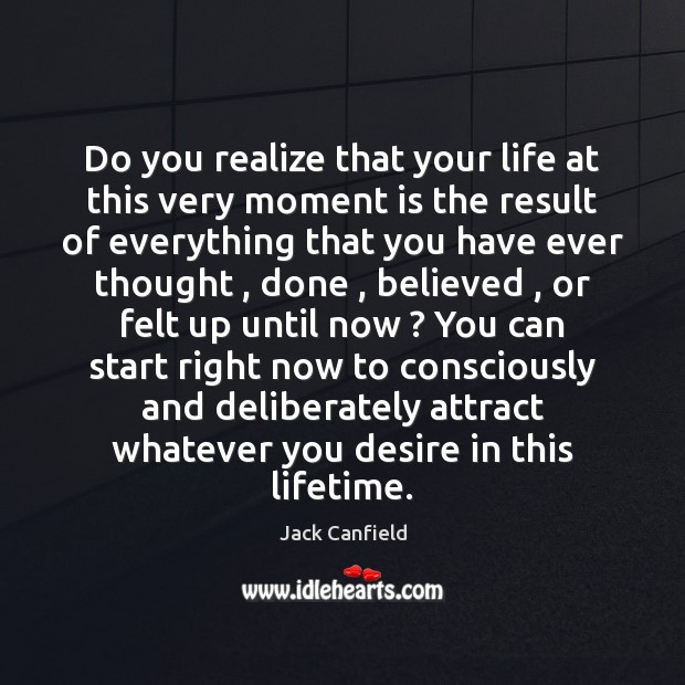 Do you realize that your life at this very moment is the Jack Canfield Picture Quote