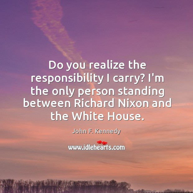 Image, Do you realize the responsibility I carry? I'm the only person standing