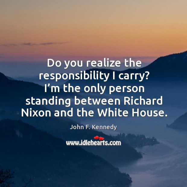 Image, Do you realize the responsibility I carry? I'm the only person standing between richard nixon and the white house.