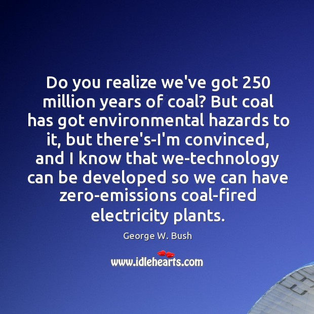 Image, Do you realize we've got 250 million years of coal? But coal has