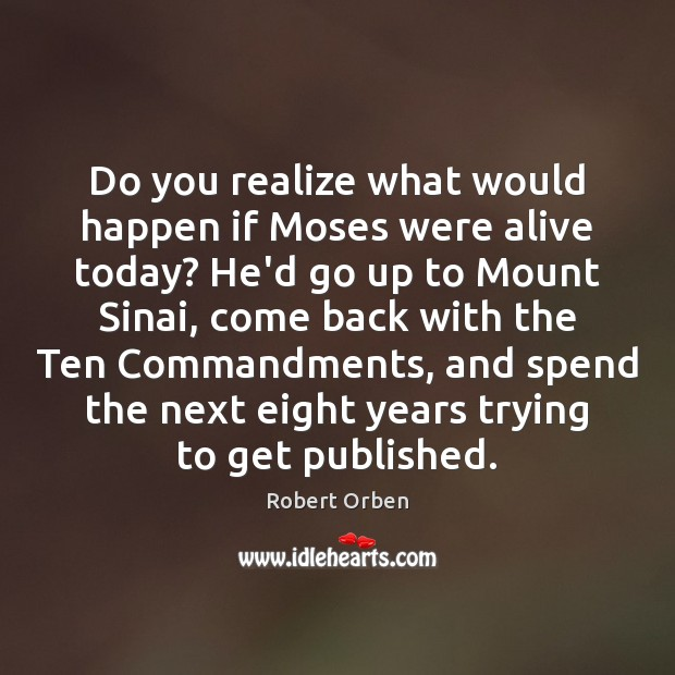 Do you realize what would happen if Moses were alive today? He'd Robert Orben Picture Quote