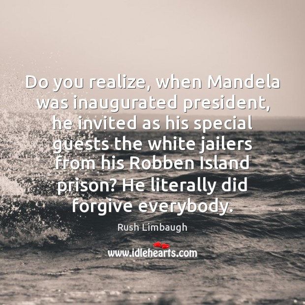 Do you realize, when Mandela was inaugurated president, he invited as his Rush Limbaugh Picture Quote
