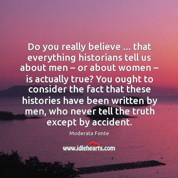 Do you really believe … that everything historians tell us about men – or Image