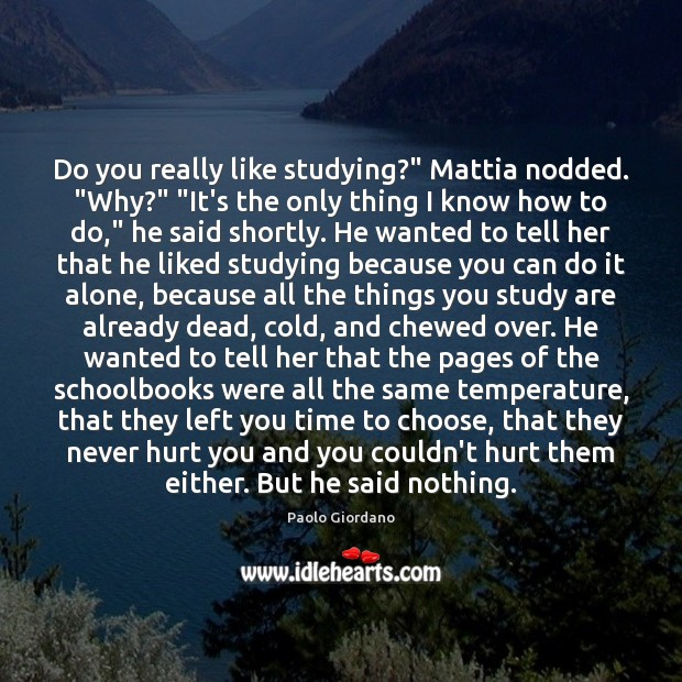 """Do you really like studying?"""" Mattia nodded. """"Why?"""" """"It's the only thing Image"""