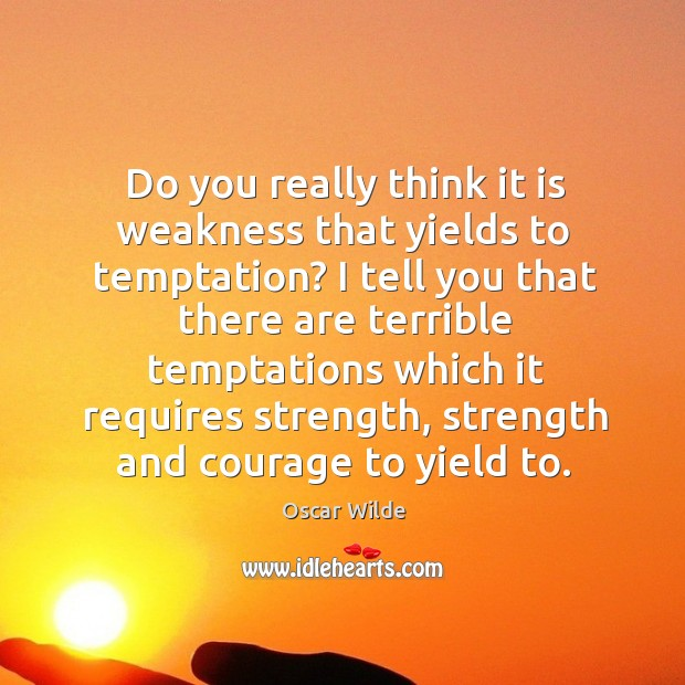Do you really think it is weakness that yields to temptation? Image