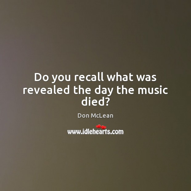 Do you recall what was revealed the day the music died? Don McLean Picture Quote