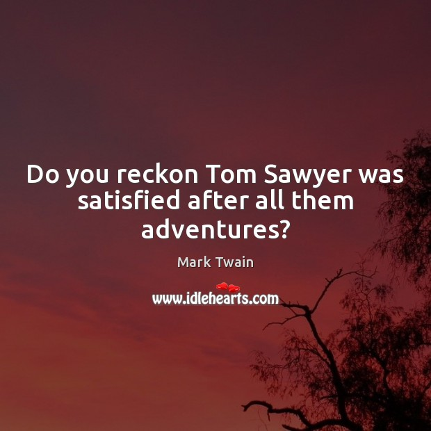 Image, Do you reckon Tom Sawyer was satisfied after all them adventures?