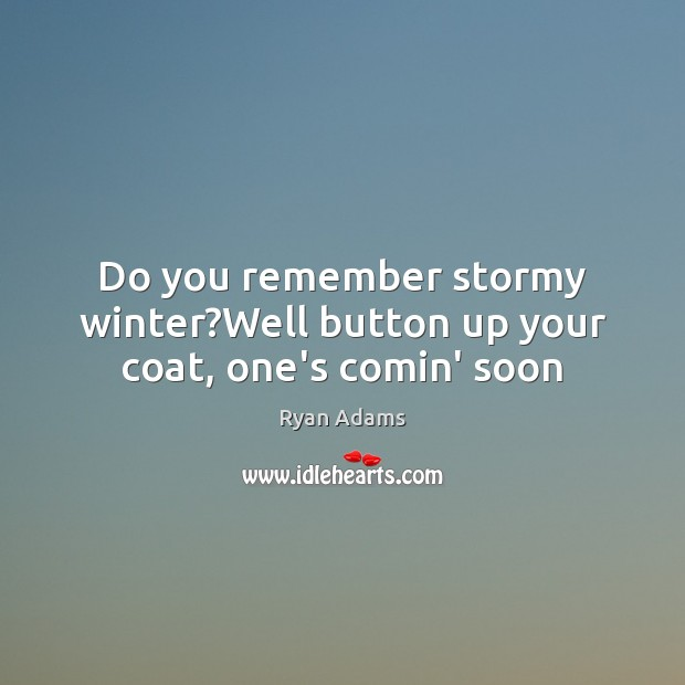 Do you remember stormy winter?Well button up your coat, one's comin' soon Ryan Adams Picture Quote