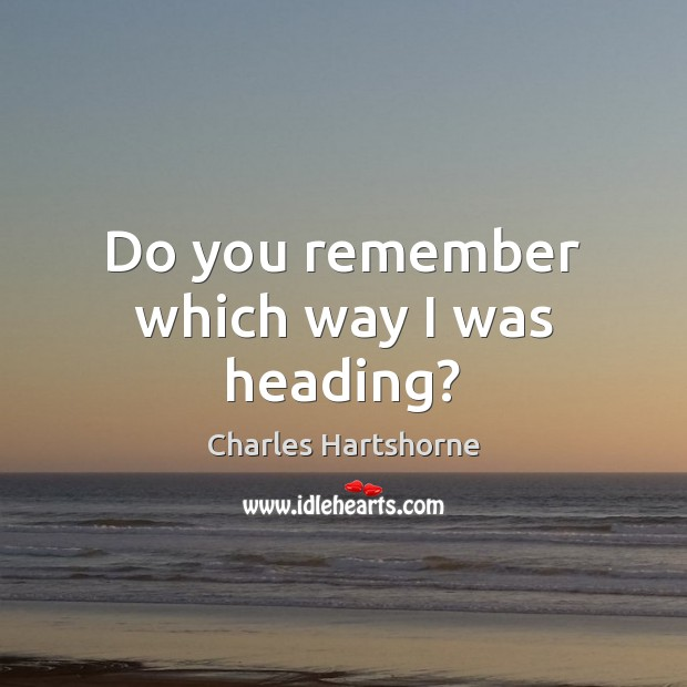 Do you remember which way I was heading? Charles Hartshorne Picture Quote