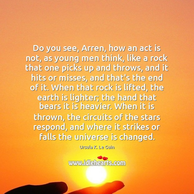 Do you see, Arren, how an act is not, as young men Ursula K. Le Guin Picture Quote