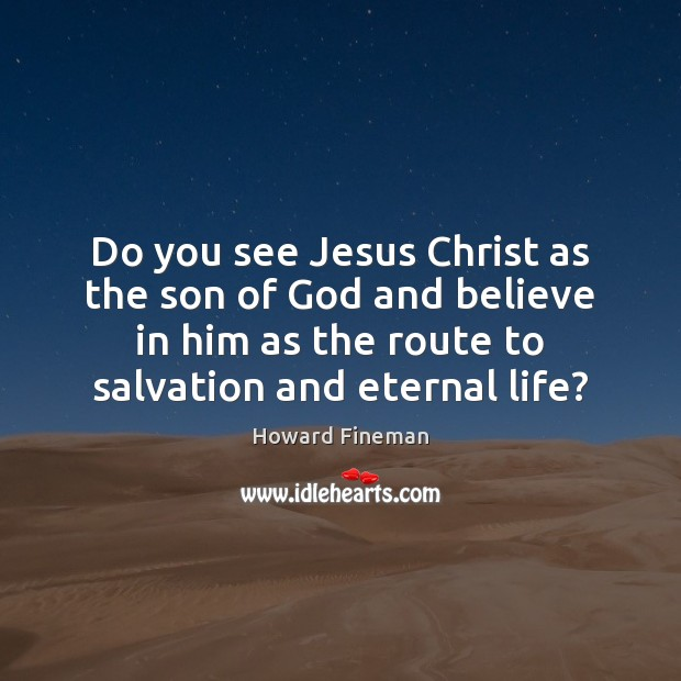 Do you see Jesus Christ as the son of God and believe Believe in Him Quotes Image