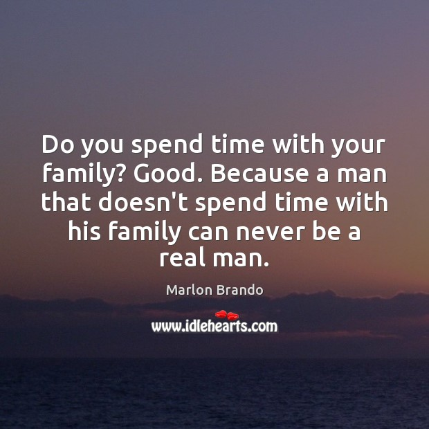 Marlon Brando Picture Quote image saying: Do you spend time with your family? Good. Because a man that