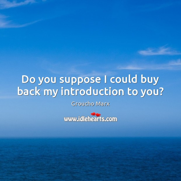 Do you suppose I could buy back my introduction to you? Groucho Marx Picture Quote