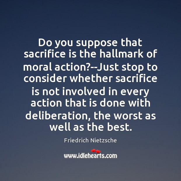 Do you suppose that sacrifice is the hallmark of moral action?–Just Sacrifice Quotes Image