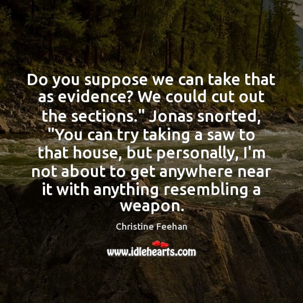 Do you suppose we can take that as evidence? We could cut Christine Feehan Picture Quote