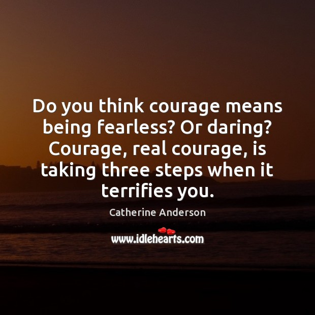 Do you think courage means being fearless? Or daring? Courage, real courage, Image